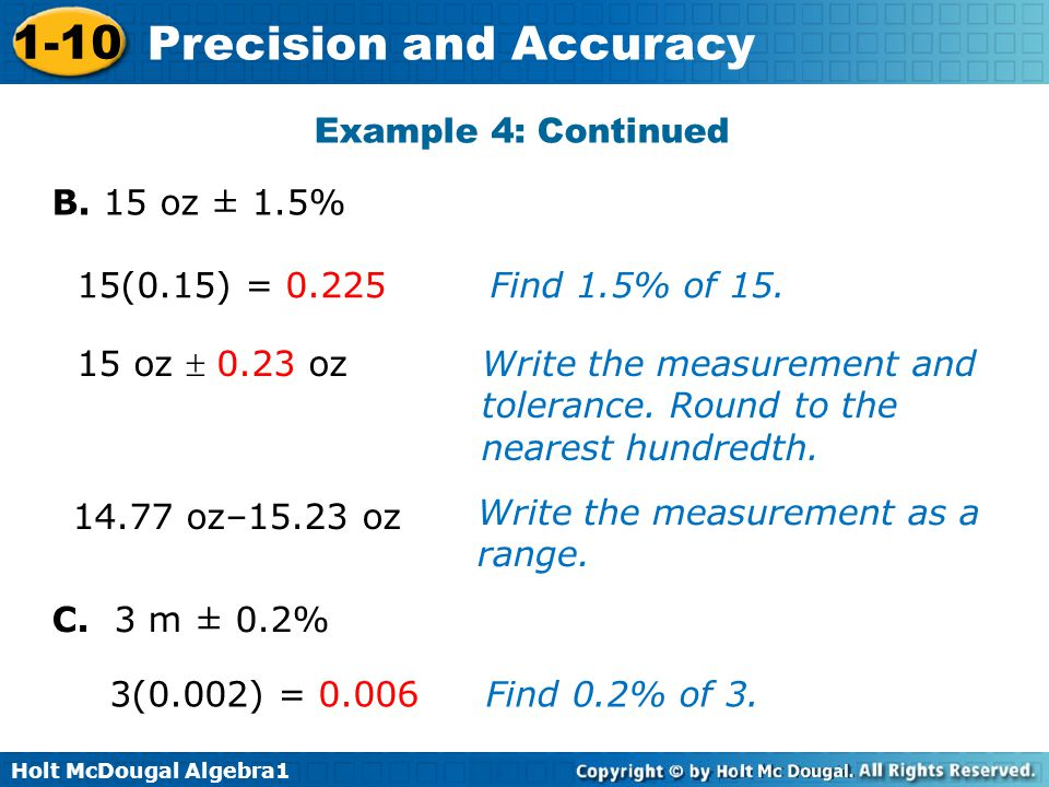 Holt McDougal Algebra1 1-10 Precision and Accuracy 14.77 oz–15.23 oz Example 4: Continued B. 15 oz ± 1.5% C. 3 m ± 0.2% 15(0.15) = 0.225Find 1.5% of 1