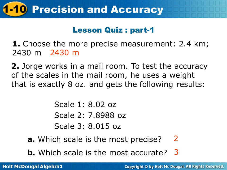 Holt McDougal Algebra1 1-10 Precision and Accuracy 1. Choose the more precise measurement: 2.4 km; 2430 m 2430 m Lesson Quiz : part-1 2. Jorge works i