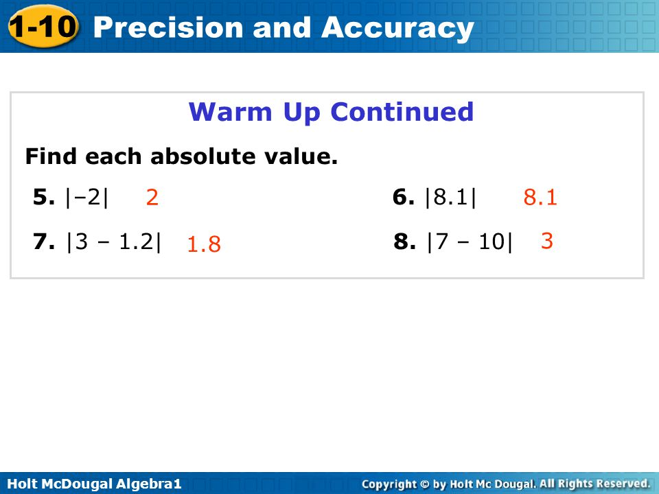 Holt McDougal Algebra1 1-10 Precision and Accuracy Warm Up Continued Find each absolute value. 5. |–2| 6. |8.1| 7. |3 – 1.2| 8. |7 – 10| 2 1.8 3 8.1