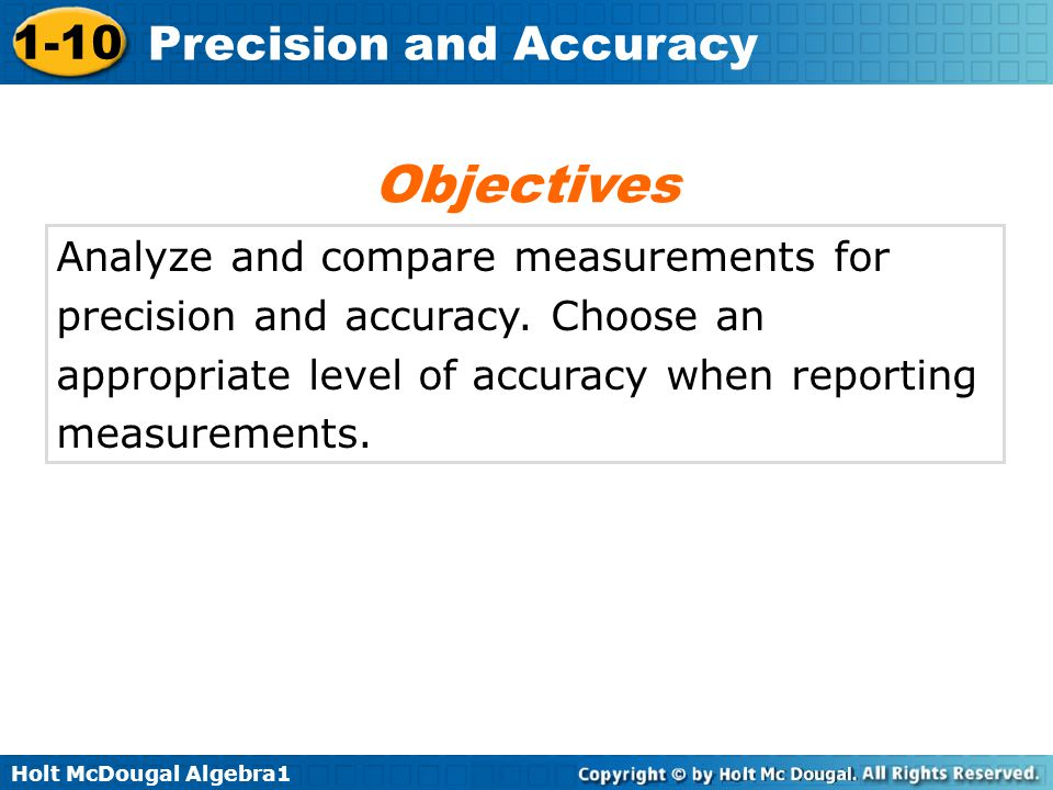 Holt McDougal Algebra1 1-10 Precision and Accuracy Analyze and compare measurements for precision and accuracy. Choose an appropriate level of accurac