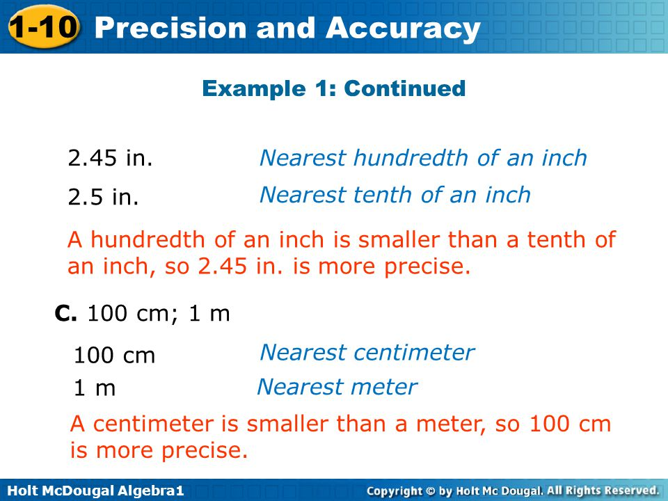 Holt McDougal Algebra1 1-10 Precision and Accuracy A hundredth of an inch is smaller than a tenth of an inch, so 2.45 in. is more precise. A centimete