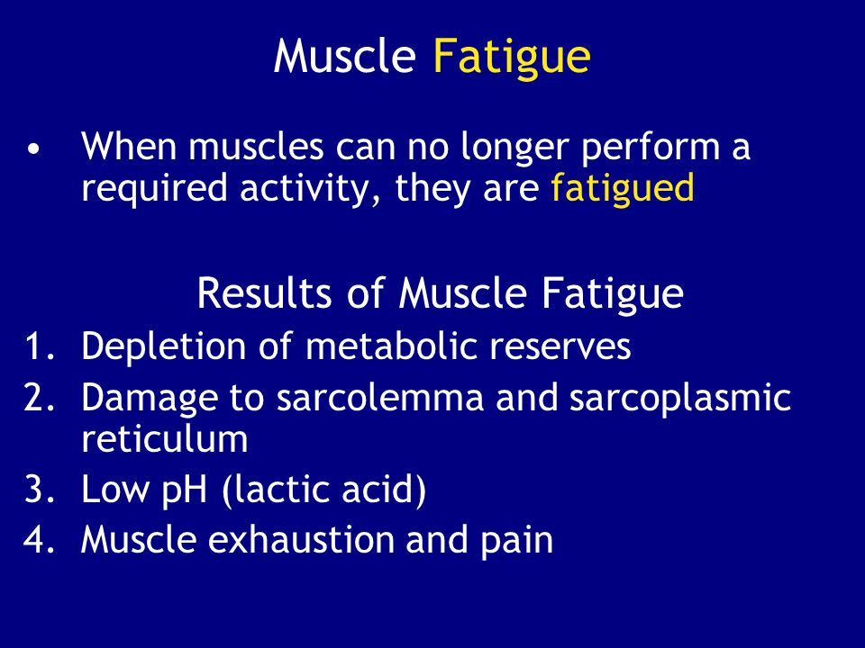 Muscle Fatigue When muscles can no longer perform a required activity, they are fatigued Results of Muscle Fatigue 1.Depletion of metabolic reserves 2.Damage to sarcolemma and sarcoplasmic reticulum 3.Low pH (lactic acid) 4.Muscle exhaustion and pain