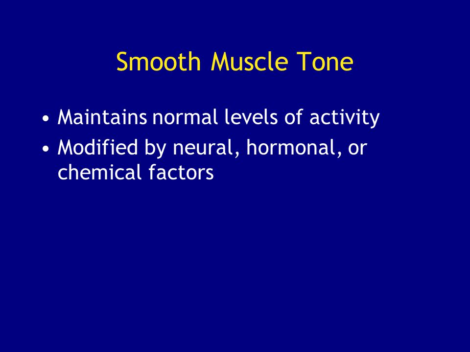 Smooth Muscle Tone Maintains normal levels of activity Modified by neural, hormonal, or chemical factors