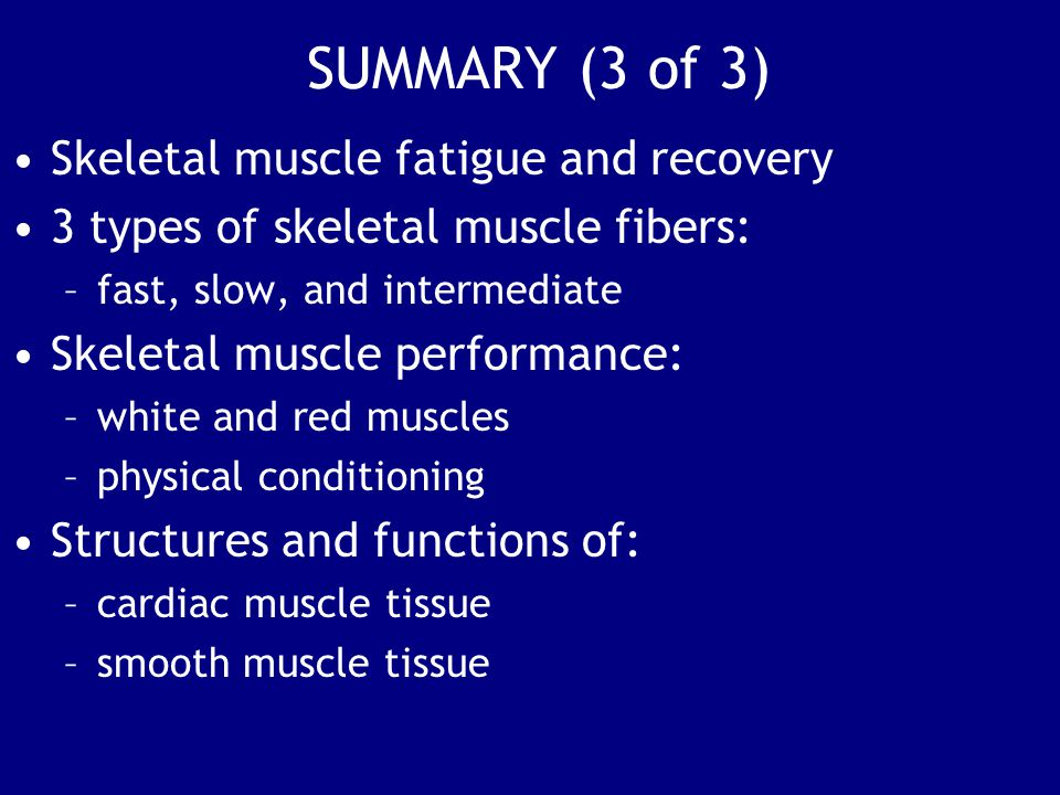 SUMMARY (3 of 3) Skeletal muscle fatigue and recovery 3 types of skeletal muscle fibers: –fast, slow, and intermediate Skeletal muscle performance: –white and red muscles –physical conditioning Structures and functions of: –cardiac muscle tissue –smooth muscle tissue