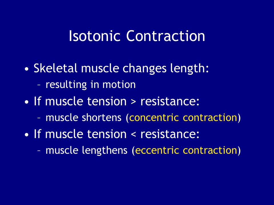 Isotonic Contraction Skeletal muscle changes length: –resulting in motion If muscle tension > resistance: –muscle shortens (concentric contraction) If muscle tension < resistance: –muscle lengthens (eccentric contraction)
