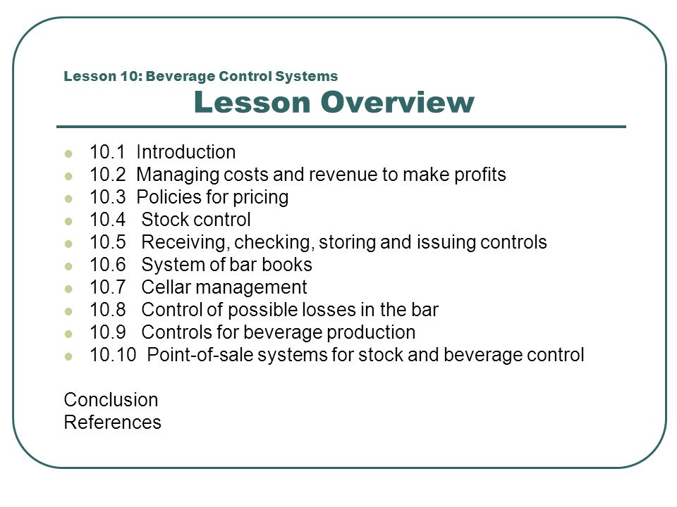 Lesson 10: Beverage Control Systems Lesson Overview 10.1 Introduction 10.2 Managing costs and revenue to make profits 10.3 Policies for pricing 10.4 S