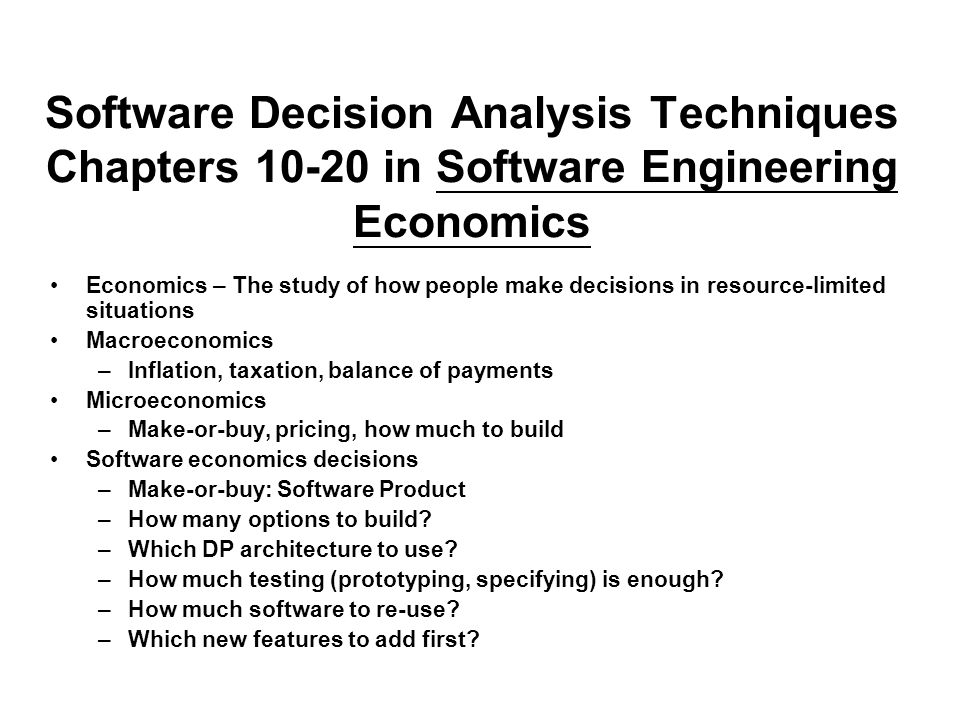 Software Decision Analysis Techniques Chapters 10-20 in Software Engineering Economics Economics – The study of how people make decisions in resource-limited situations Macroeconomics –Inflation, taxation, balance of payments Microeconomics –Make-or-buy, pricing, how much to build Software economics decisions –Make-or-buy: Software Product –How many options to build.