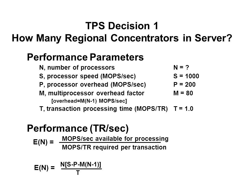 TPS Decision 1 How Many Regional Concentrators in Server? Performance Parameters N, number of processorsN = ? S, processor speed (MOPS/sec)S = 1000 P,