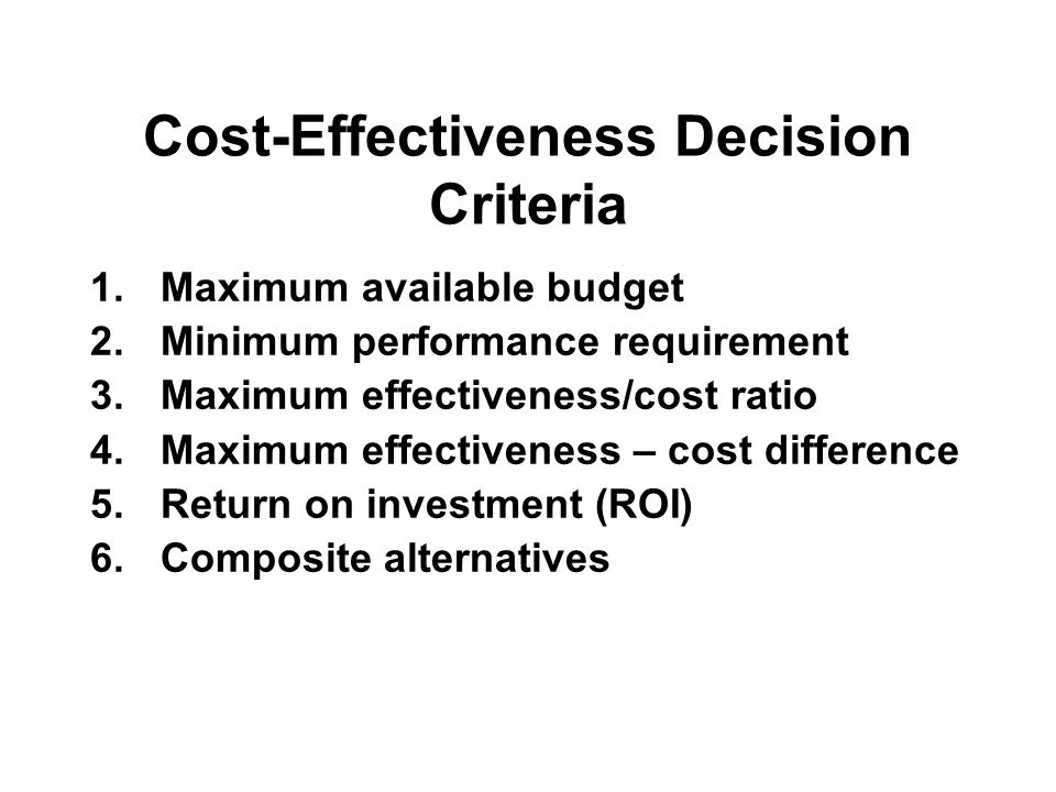 Cost-Effectiveness Decision Criteria 1.Maximum available budget 2.Minimum performance requirement 3.Maximum effectiveness/cost ratio 4.Maximum effectiveness – cost difference 5.Return on investment (ROI) 6.Composite alternatives