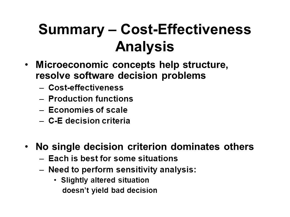 Summary – Cost-Effectiveness Analysis Microeconomic concepts help structure, resolve software decision problems –Cost-effectiveness –Production functions –Economies of scale –C-E decision criteria No single decision criterion dominates others –Each is best for some situations –Need to perform sensitivity analysis: Slightly altered situation doesn't yield bad decision