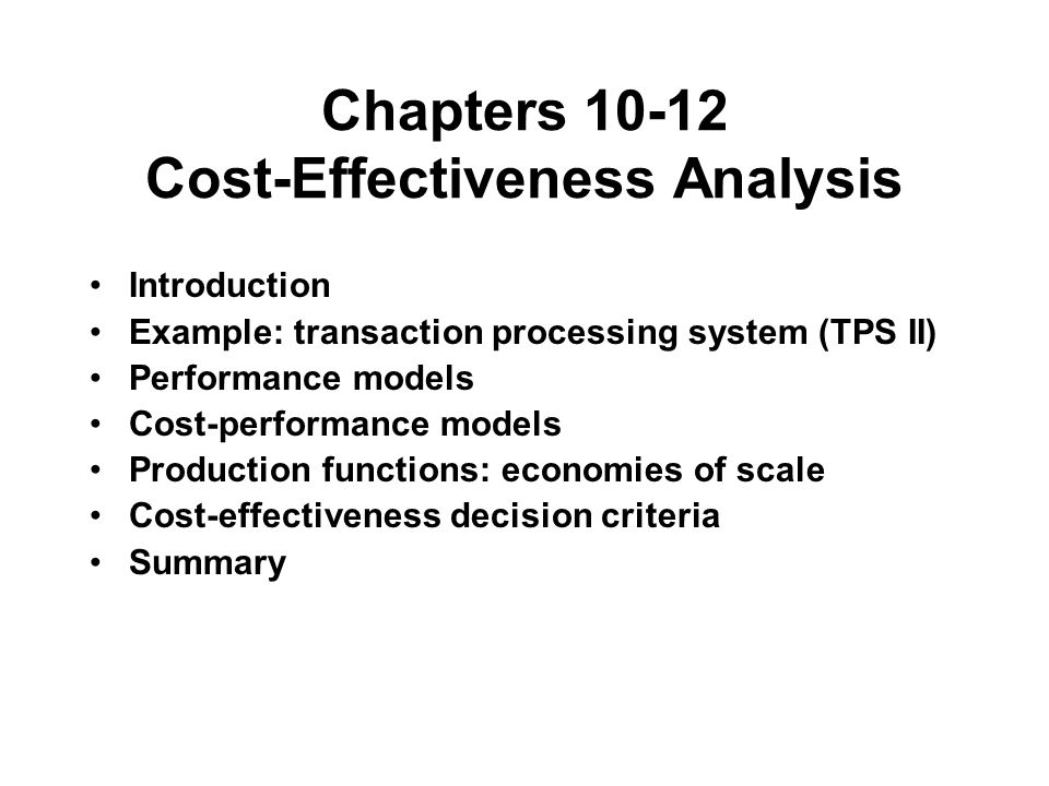 Chapters 10-12 Cost-Effectiveness Analysis Introduction Example: transaction processing system (TPS II) Performance models Cost-performance models Production functions: economies of scale Cost-effectiveness decision criteria Summary