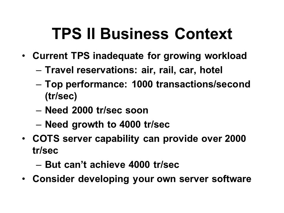 TPS II Business Context Current TPS inadequate for growing workload –Travel reservations: air, rail, car, hotel –Top performance: 1000 transactions/second (tr/sec) –Need 2000 tr/sec soon –Need growth to 4000 tr/sec COTS server capability can provide over 2000 tr/sec –But can't achieve 4000 tr/sec Consider developing your own server software
