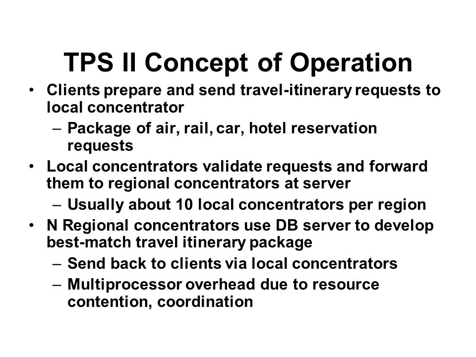TPS II Concept of Operation Clients prepare and send travel-itinerary requests to local concentrator –Package of air, rail, car, hotel reservation requests Local concentrators validate requests and forward them to regional concentrators at server –Usually about 10 local concentrators per region N Regional concentrators use DB server to develop best-match travel itinerary package –Send back to clients via local concentrators –Multiprocessor overhead due to resource contention, coordination
