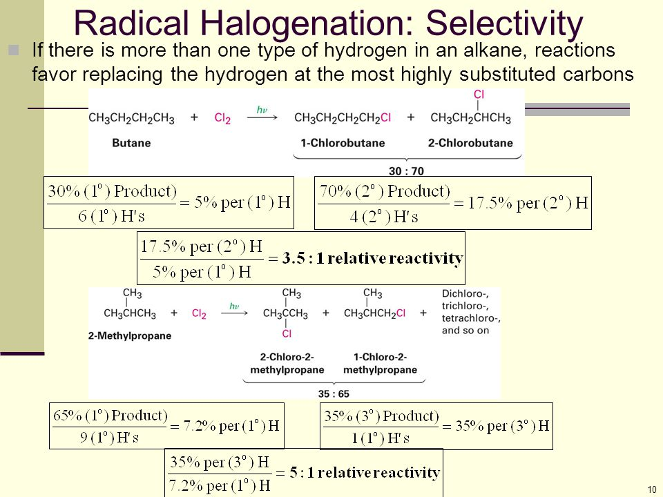 10 Radical Halogenation: Selectivity If there is more than one type of hydrogen in an alkane, reactions favor replacing the hydrogen at the most highly substituted carbons