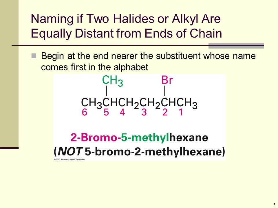 5 Naming if Two Halides or Alkyl Are Equally Distant from Ends of Chain Begin at the end nearer the substituent whose name comes first in the alphabet