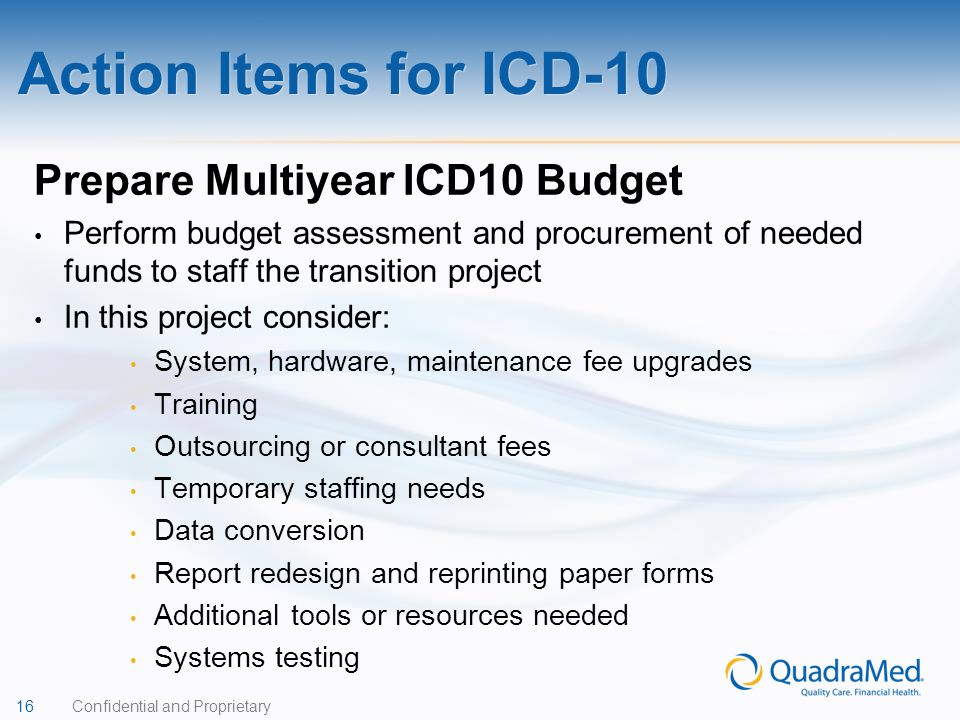 16 Confidential and Proprietary Prepare Multiyear ICD10 Budget Perform budget assessment and procurement of needed funds to staff the transition pro