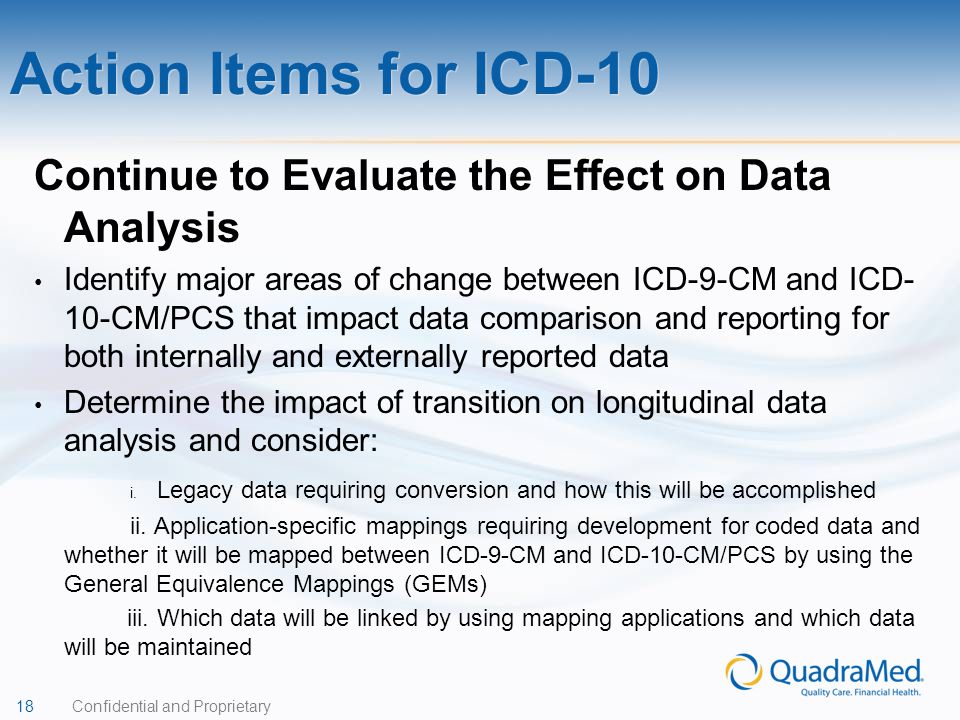 18 Confidential and Proprietary Continue to Evaluate the Effect on Data Analysis Identify major areas of change between ICD-9-CM and ICD- 10-CM/PCS th