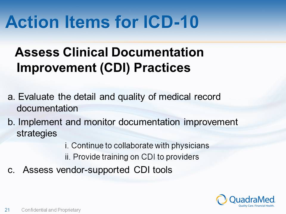 21 Confidential and Proprietary Assess Clinical Documentation Improvement (CDI) Practices a. Evaluate the detail and quality of medical record documen