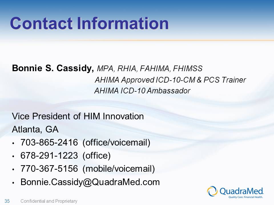 35 Confidential and Proprietary Contact Information Bonnie S. Cassidy, MPA, RHIA, FAHIMA, FHIMSS AHIMA Approved ICD-10-CM & PCS Trainer AHIMA ICD-10 A