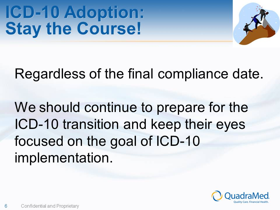 6 Confidential and Proprietary ICD-10 Adoption: Stay the Course! Regardless of the final compliance date. We should continue to prepare for the ICD-10