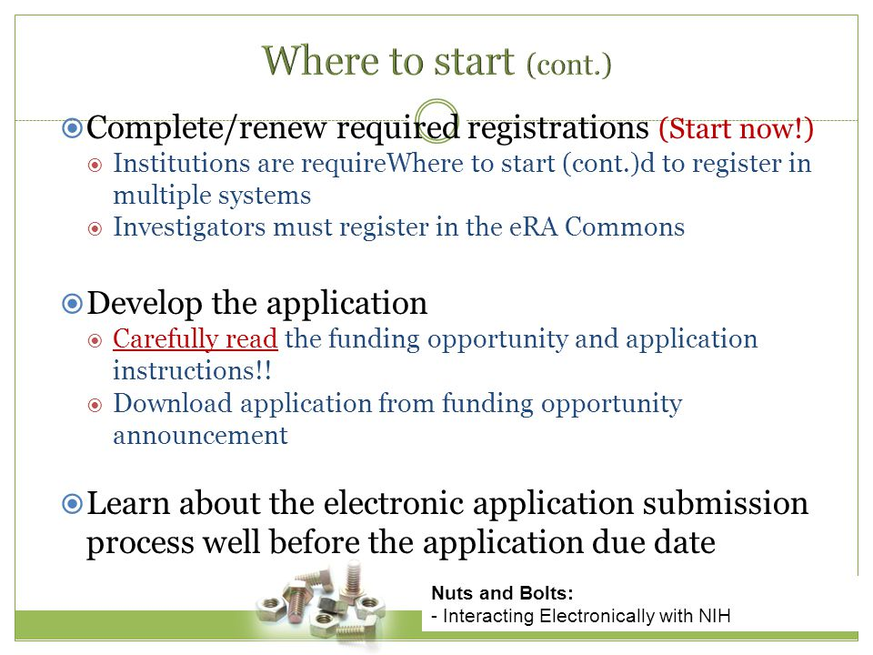  Complete/renew required registrations (Start now!)  Institutions are requireWhere to start (cont.)d to register in multiple systems  Investigators must register in the eRA Commons  Develop the application  Carefully read the funding opportunity and application instructions!.