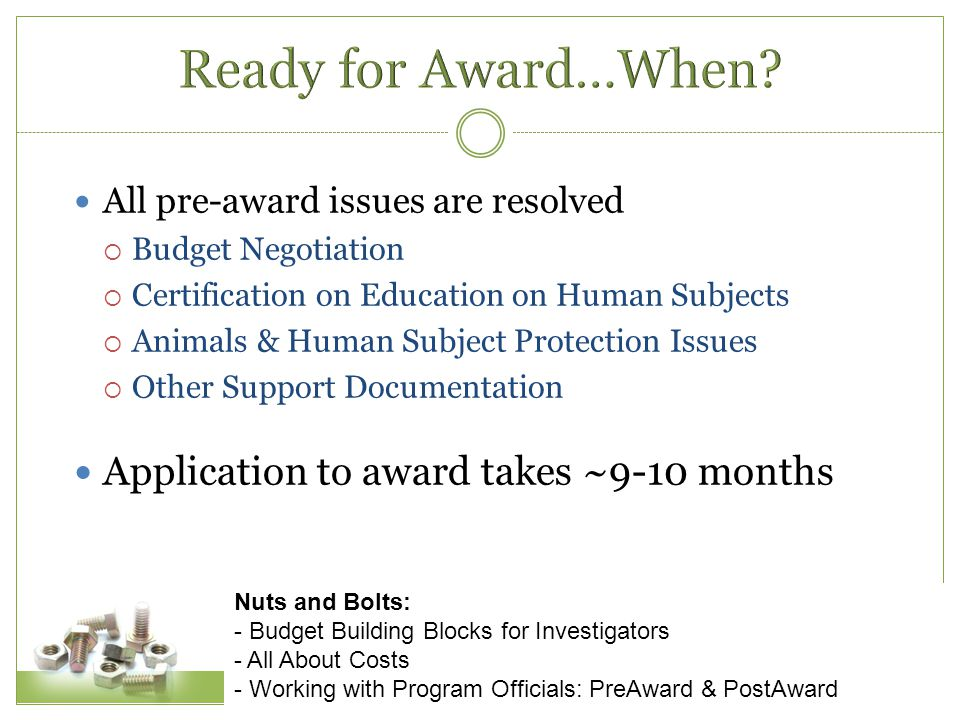 All pre-award issues are resolved  Budget Negotiation  Certification on Education on Human Subjects  Animals & Human Subject Protection Issues  Other Support Documentation Application to award takes ~9-10 months Nuts and Bolts: - Budget Building Blocks for Investigators - All About Costs - Working with Program Officials: PreAward & PostAward