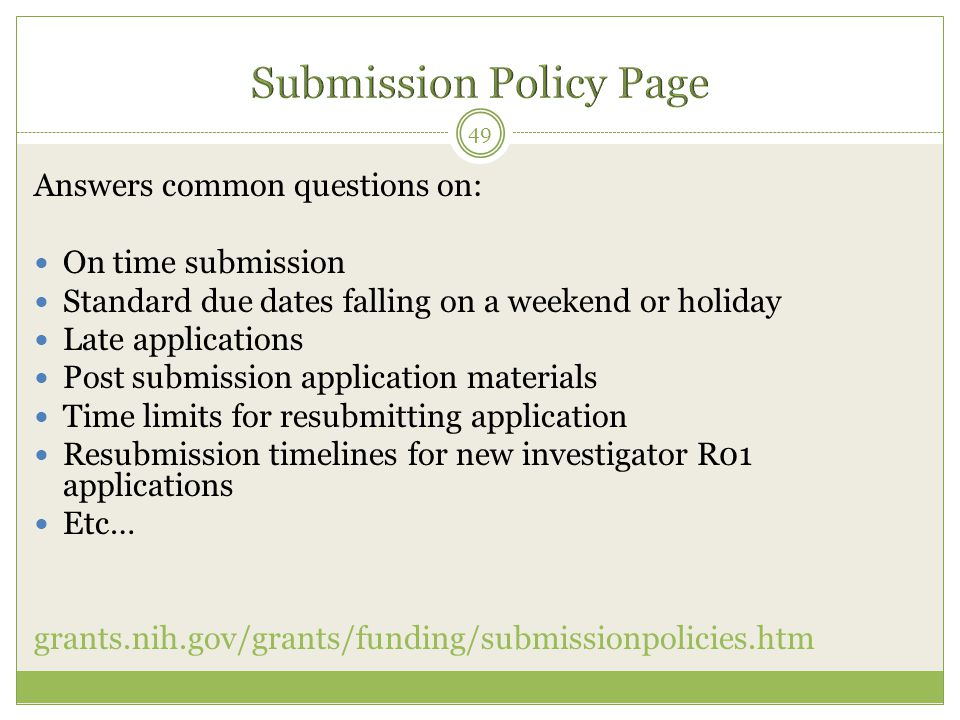 49 Answers common questions on: On time submission Standard due dates falling on a weekend or holiday Late applications Post submission application materials Time limits for resubmitting application Resubmission timelines for new investigator R01 applications Etc… grants.nih.gov/grants/funding/submissionpolicies.htm
