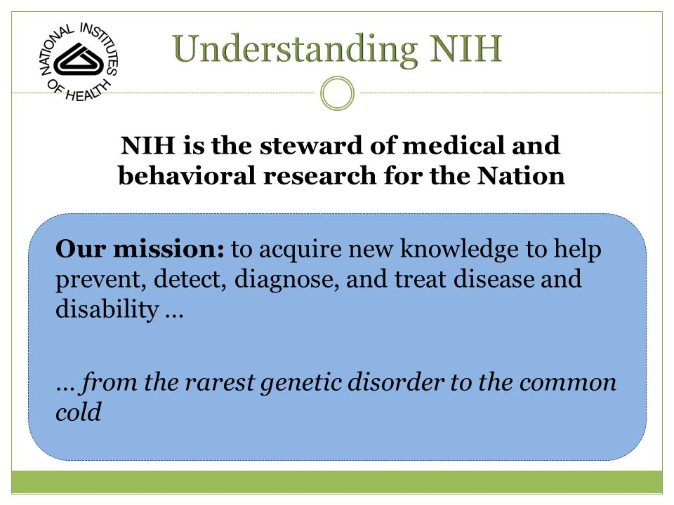NIH is the steward of medical and behavioral research for the Nation Our mission: to acquire new knowledge to help prevent, detect, diagnose, and treat disease and disability … … from the rarest genetic disorder to the common cold
