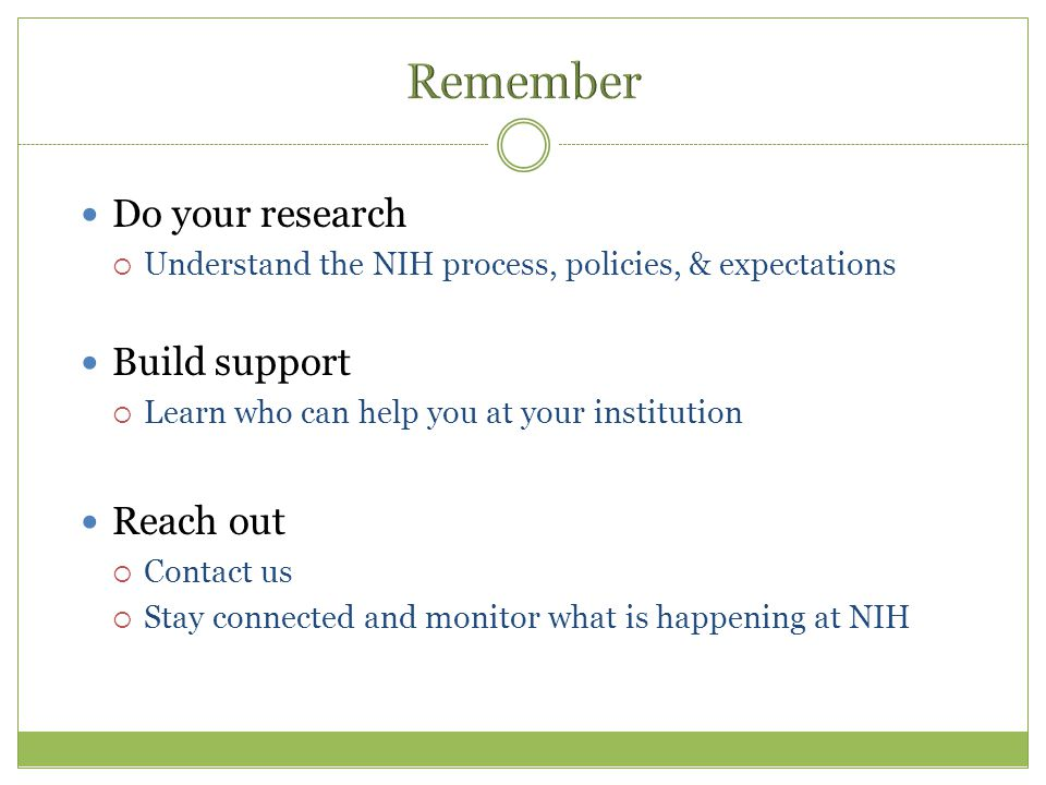 Do your research  Understand the NIH process, policies, & expectations Build support  Learn who can help you at your institution Reach out  Contact us  Stay connected and monitor what is happening at NIH
