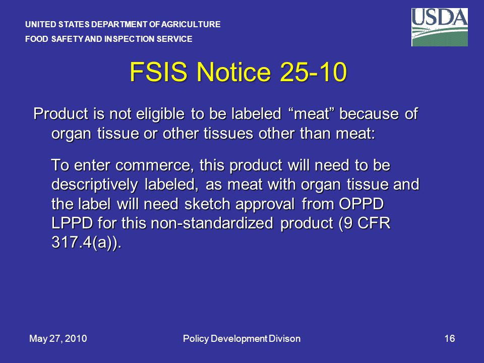 UNITED STATES DEPARTMENT OF AGRICULTURE FOOD SAFETY AND INSPECTION SERVICE May 27, 2010Policy Development Divison16 FSIS Notice 25-10 Product is not eligible to be labeled meat because of organ tissue or other tissues other than meat: To enter commerce, this product will need to be descriptively labeled, as meat with organ tissue and the label will need sketch approval from OPPD LPPD for this non-standardized product (9 CFR 317.4(a)).