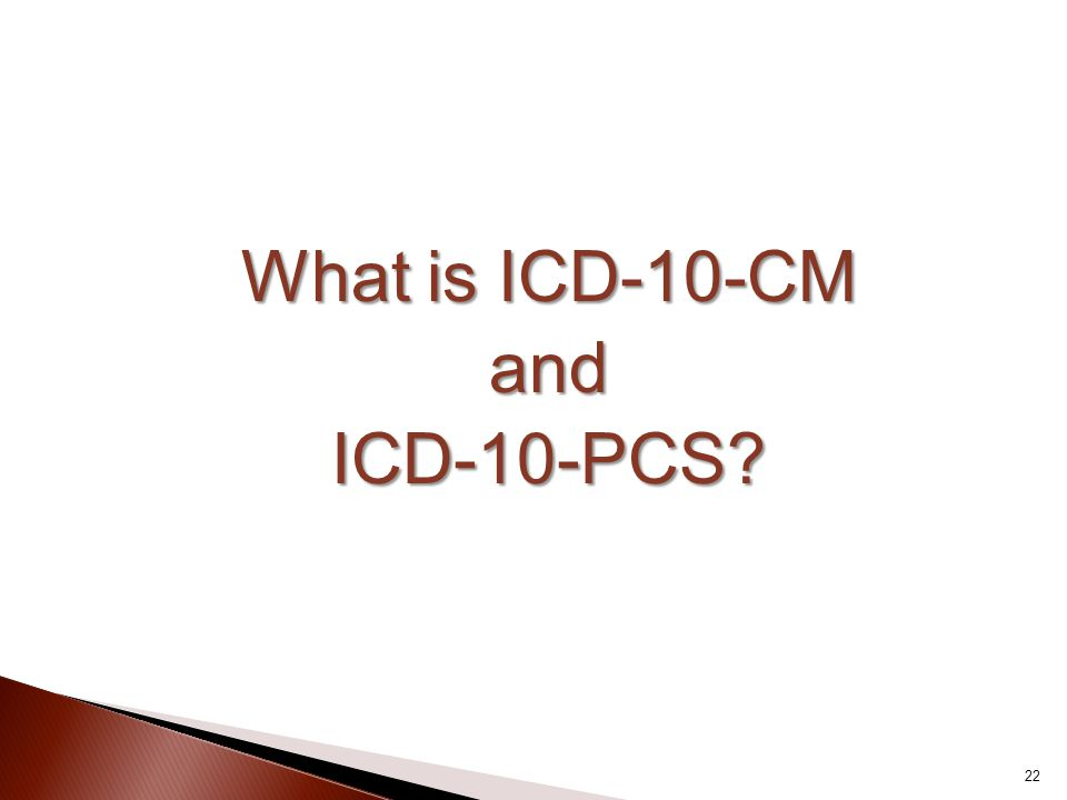 What is ICD-10-CM andICD-10-PCS? 22