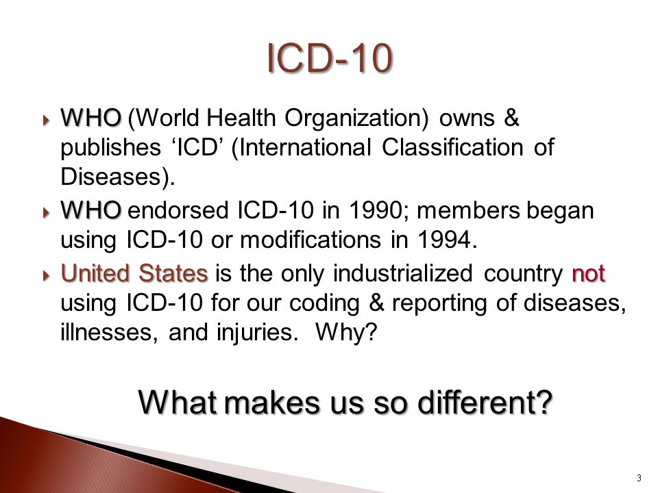  WHO  WHO (World Health Organization) owns & publishes 'ICD' (International Classification of Diseases).  WHO  WHO endorsed ICD-10 in 1990; member