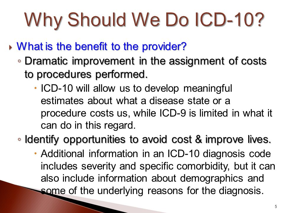  What is the benefit to the provider? ◦ Dramatic improvement in the assignment of costs to procedures performed.  ICD-10 will allow us to develop me