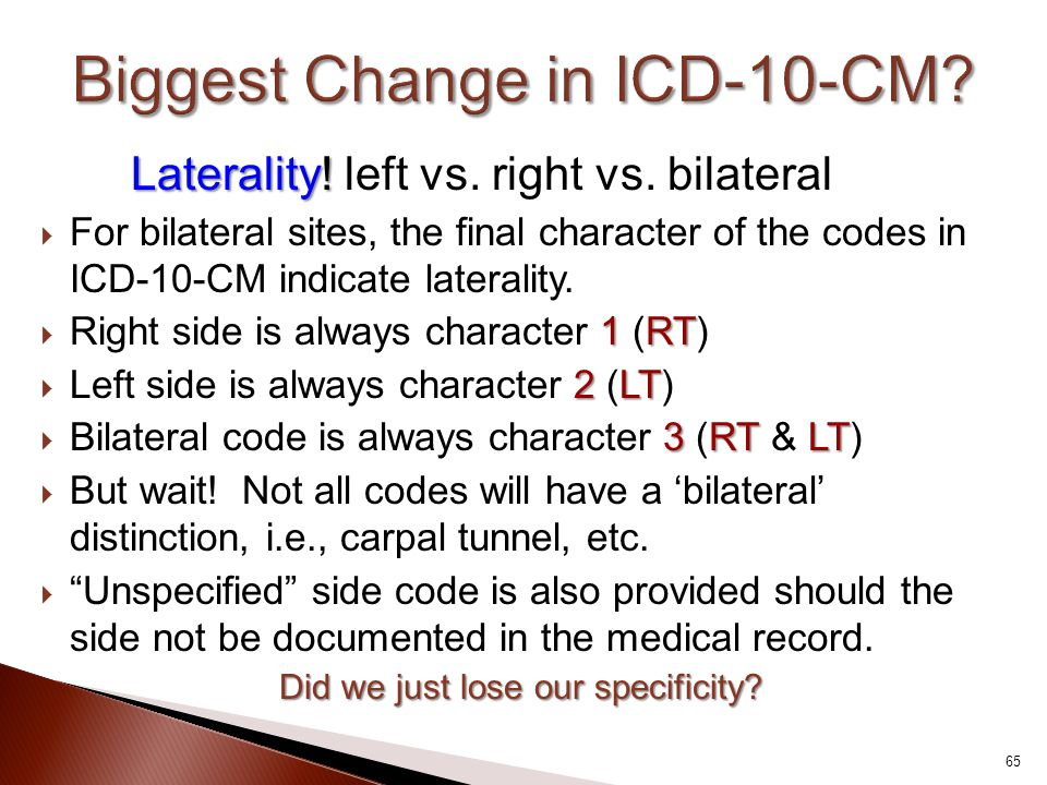 Laterality! Laterality! left vs. right vs. bilateral  For bilateral sites, the final character of the codes in ICD-10-CM indicate laterality. 1RT  R