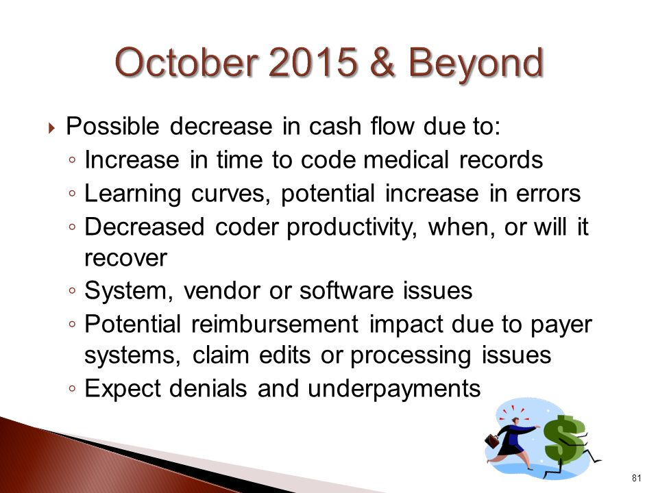  Possible decrease in cash flow due to: ◦ Increase in time to code medical records ◦ Learning curves, potential increase in errors ◦ Decreased coder