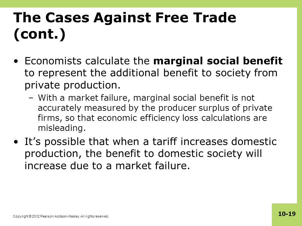 Copyright © 2012 Pearson Addison-Wesley. All rights reserved. 10-19 The Cases Against Free Trade (cont.) Economists calculate the marginal social bene