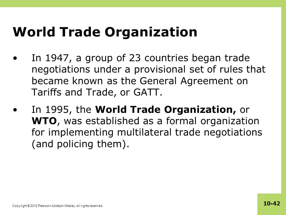 Copyright © 2012 Pearson Addison-Wesley. All rights reserved. 10-42 World Trade Organization In 1947, a group of 23 countries began trade negotiations