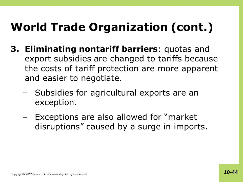 Copyright © 2012 Pearson Addison-Wesley. All rights reserved. 10-44 World Trade Organization (cont.) 3.Eliminating nontariff barriers: quotas and expo