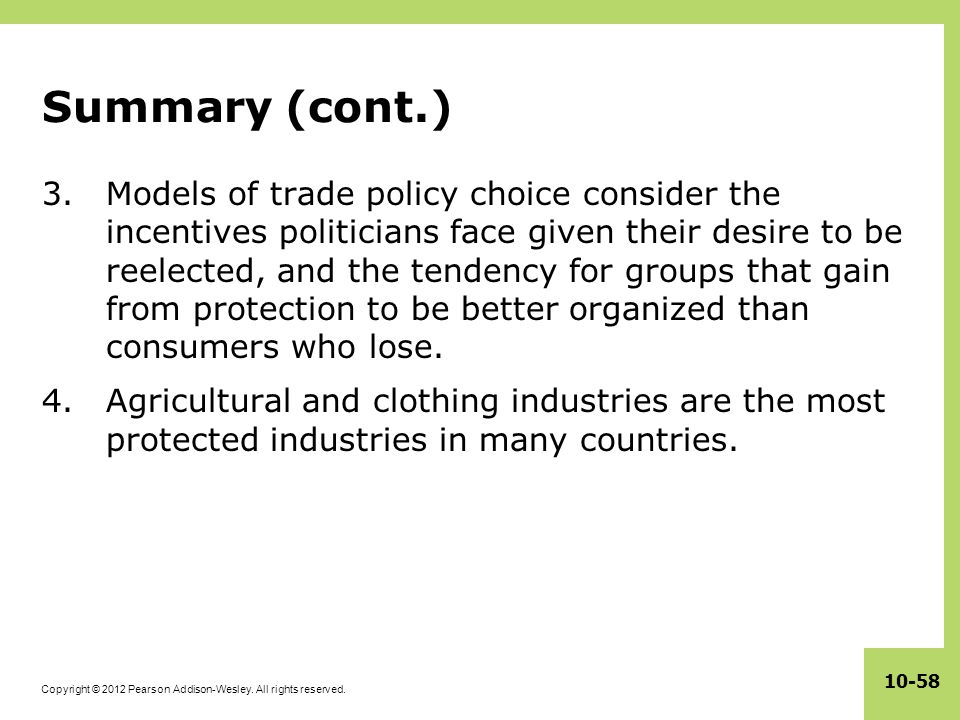 Copyright © 2012 Pearson Addison-Wesley. All rights reserved. 10-58 Summary (cont.) 3.Models of trade policy choice consider the incentives politician