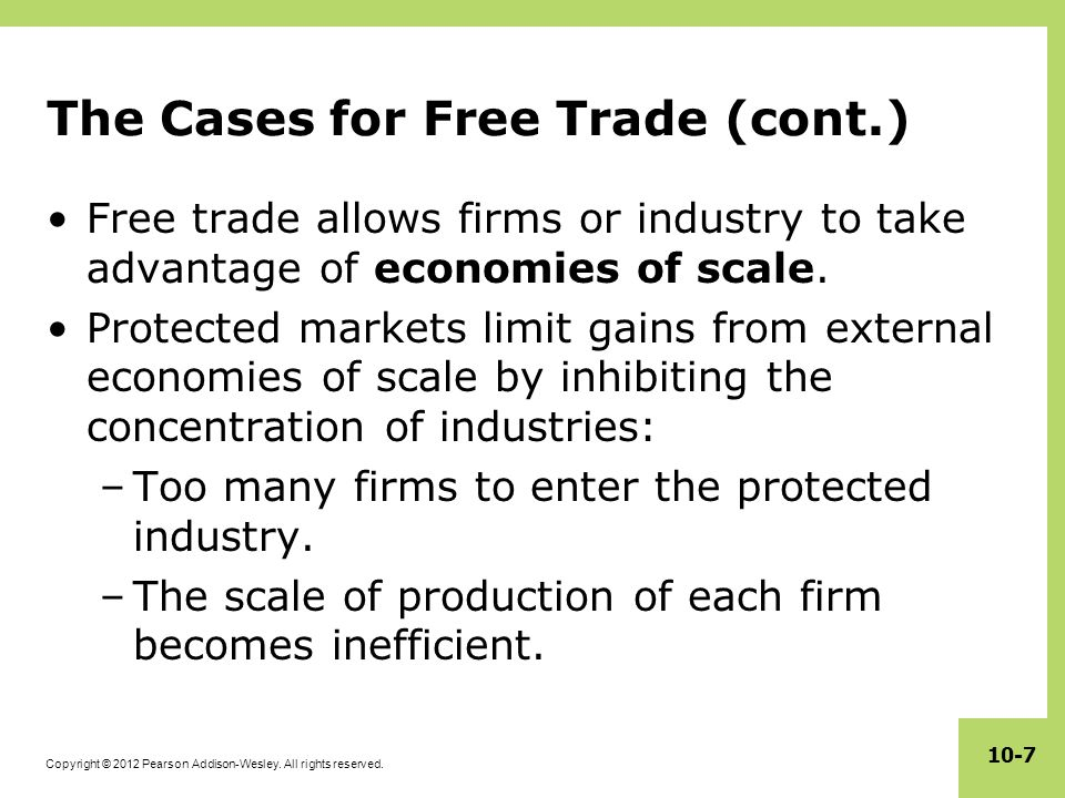 Copyright © 2012 Pearson Addison-Wesley. All rights reserved. 10-7 The Cases for Free Trade (cont.) Free trade allows firms or industry to take advant