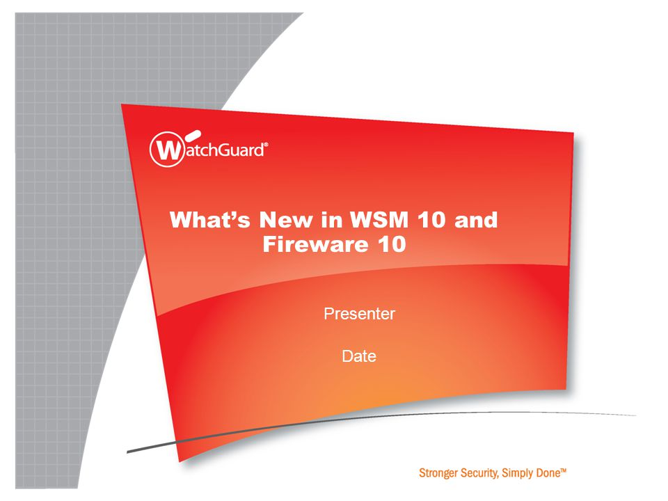 Presenter Date What's New in WSM 10 and Fireware 10