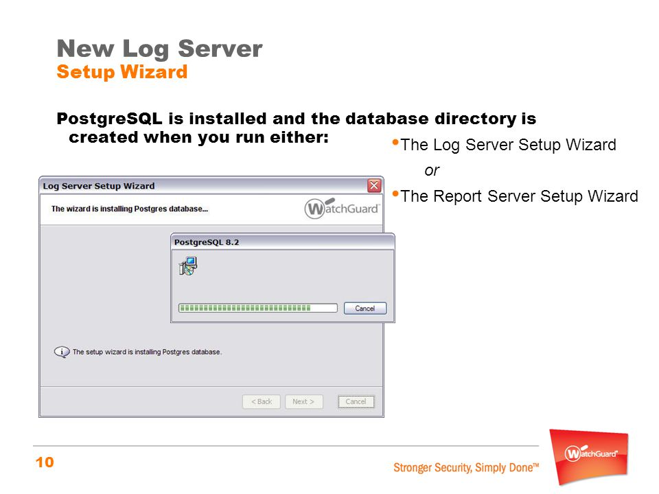 10 New Log Server Setup Wizard PostgreSQL is installed and the database directory is created when you run either: The Log Server Setup Wizard or The R