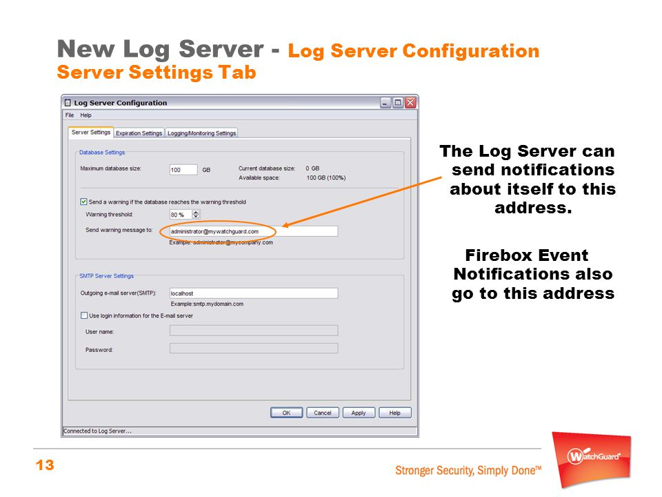 13 New Log Server - Log Server Configuration Server Settings Tab The Log Server can send notifications about itself to this address. Firebox Event Not