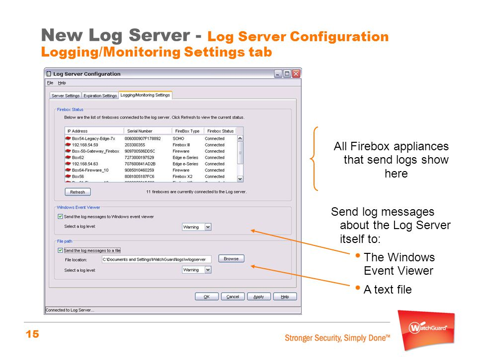 15 New Log Server - Log Server Configuration Logging/Monitoring Settings tab All Firebox appliances that send logs show here Send log messages about t