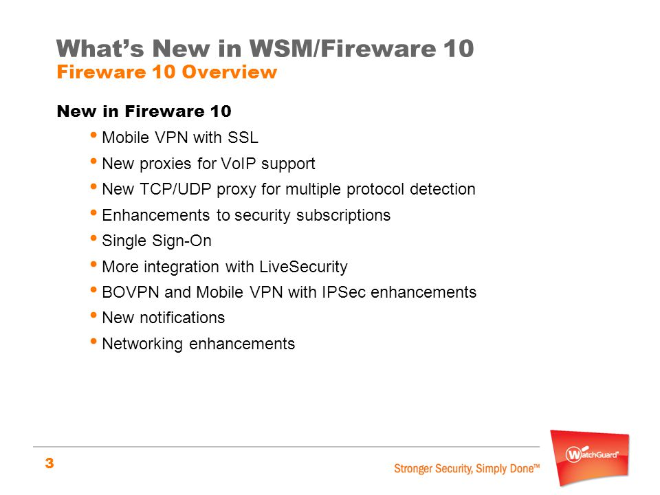 3 What's New in WSM/Fireware 10 Fireware 10 Overview New in Fireware 10 Mobile VPN with SSL New proxies for VoIP support New TCP/UDP proxy for multipl