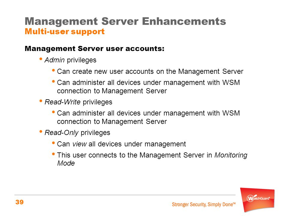 39 Management Server Enhancements Multi-user support Management Server user accounts: Admin privileges Can create new user accounts on the Management