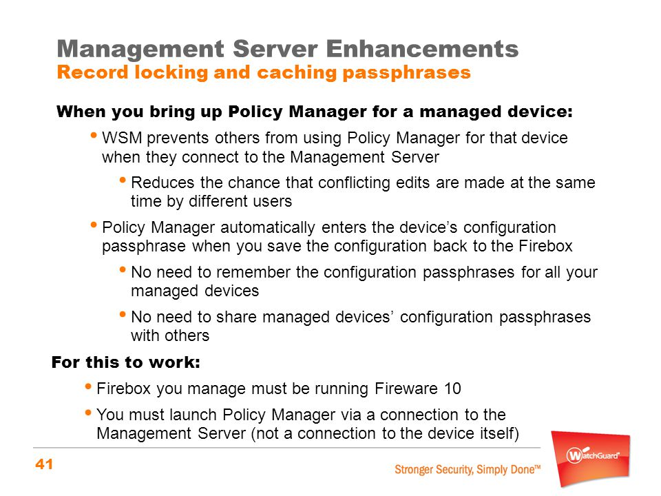 41 Management Server Enhancements Record locking and caching passphrases When you bring up Policy Manager for a managed device: WSM prevents others fr