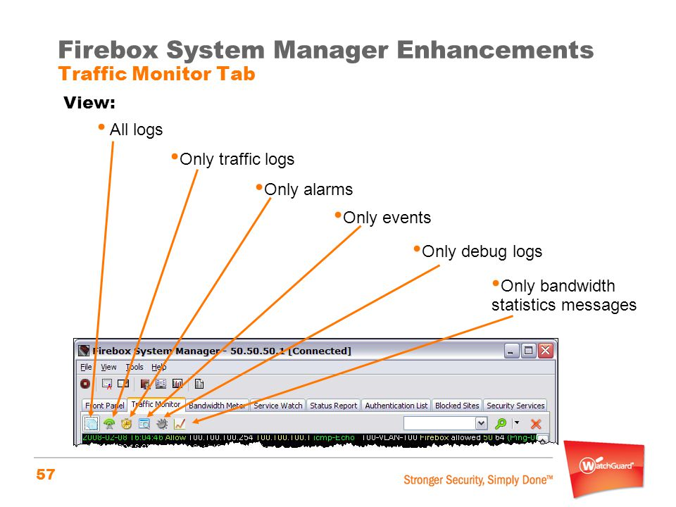 57 Firebox System Manager Enhancements Traffic Monitor Tab View: All logs Only traffic logs Only alarms Only events Only debug logs Only bandwidth sta