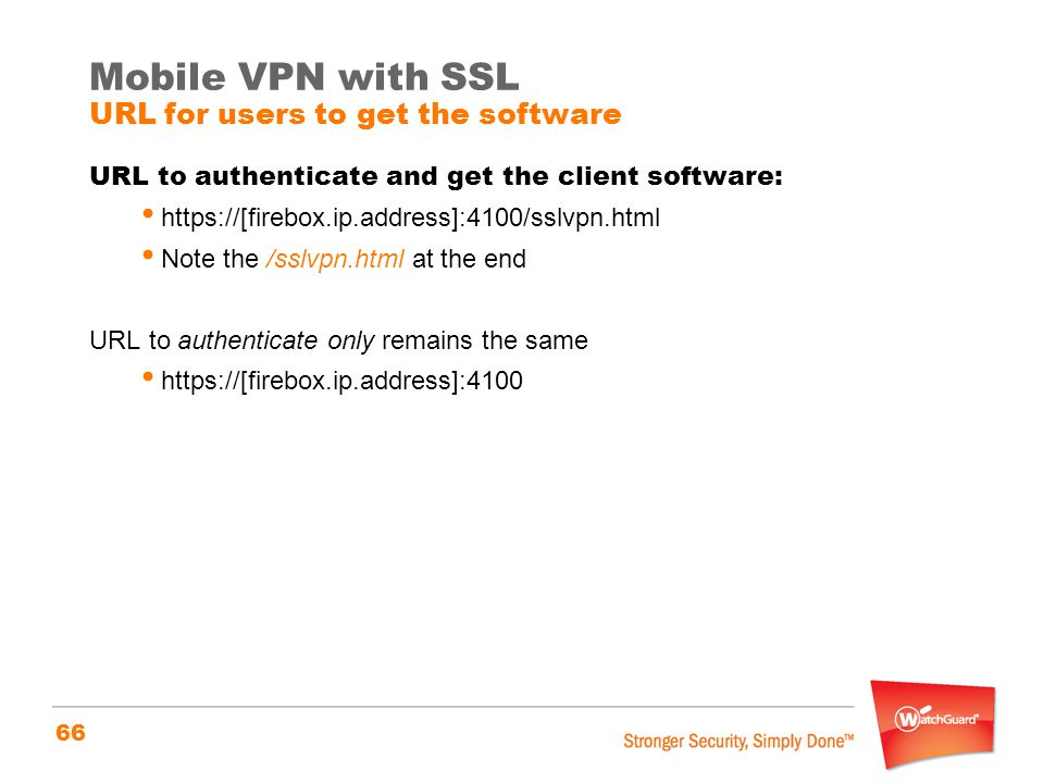 66 Mobile VPN with SSL URL for users to get the software URL to authenticate and get the client software: https://[firebox.ip.address]:4100/sslvpn.htm