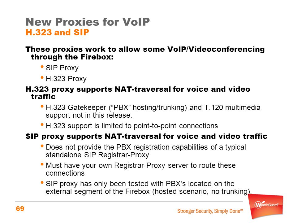69 New Proxies for VoIP H.323 and SIP These proxies work to allow some VoIP/Videoconferencing through the Firebox: SIP Proxy H.323 Proxy H.323 proxy s